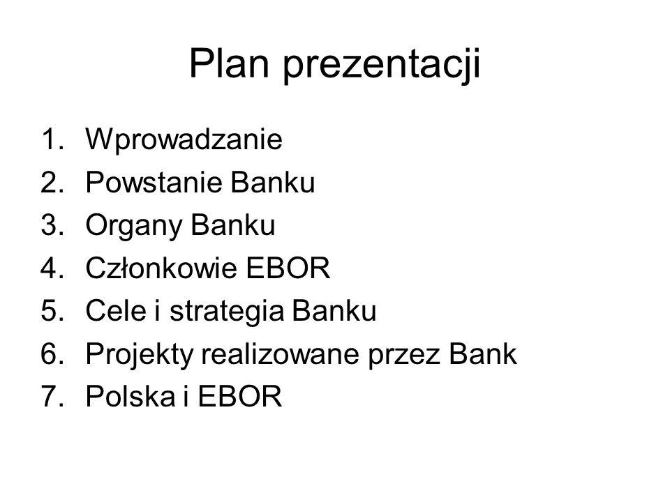 Plan prezentacji 1.Wprowadzanie 2.Powstanie Banku 3.Organy Banku 4.Członkowie EBOR 5.Cele i strategia Banku 6.Projekty realizowane przez Bank 7.Polska
