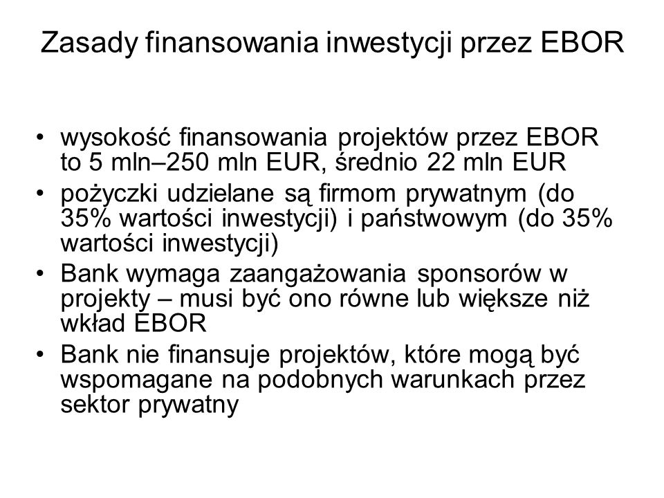 Zasady finansowania inwestycji przez EBOR wysokość finansowania projektów przez EBOR to 5 mln–250 mln EUR, średnio 22 mln EUR pożyczki udzielane są fi