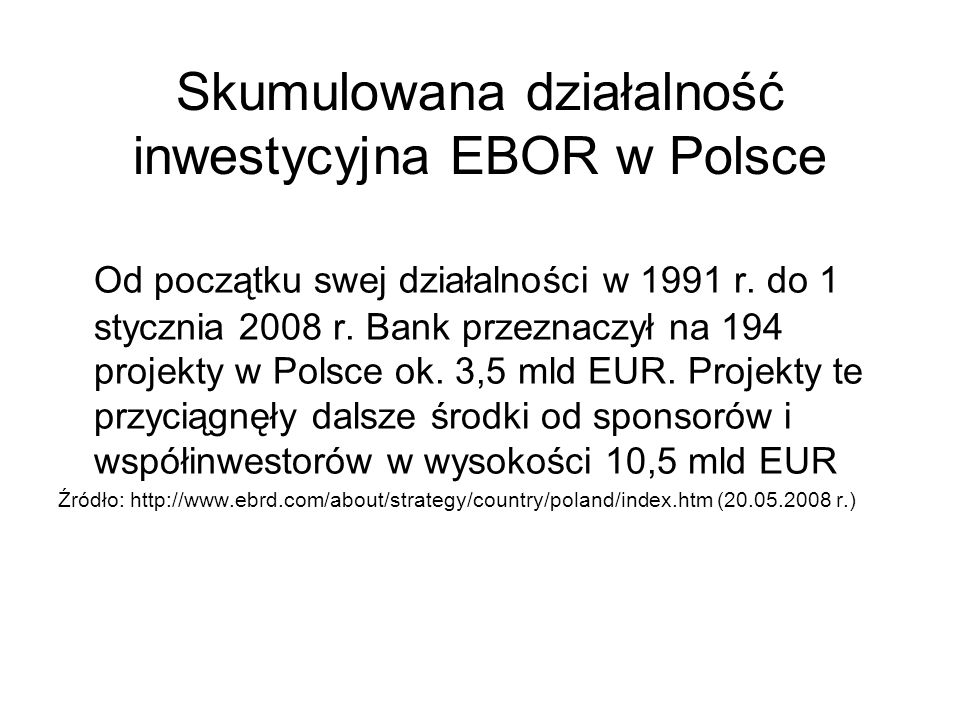 Skumulowana działalność inwestycyjna EBOR w Polsce Od początku swej działalności w 1991 r. do 1 stycznia 2008 r. Bank przeznaczył na 194 projekty w Po