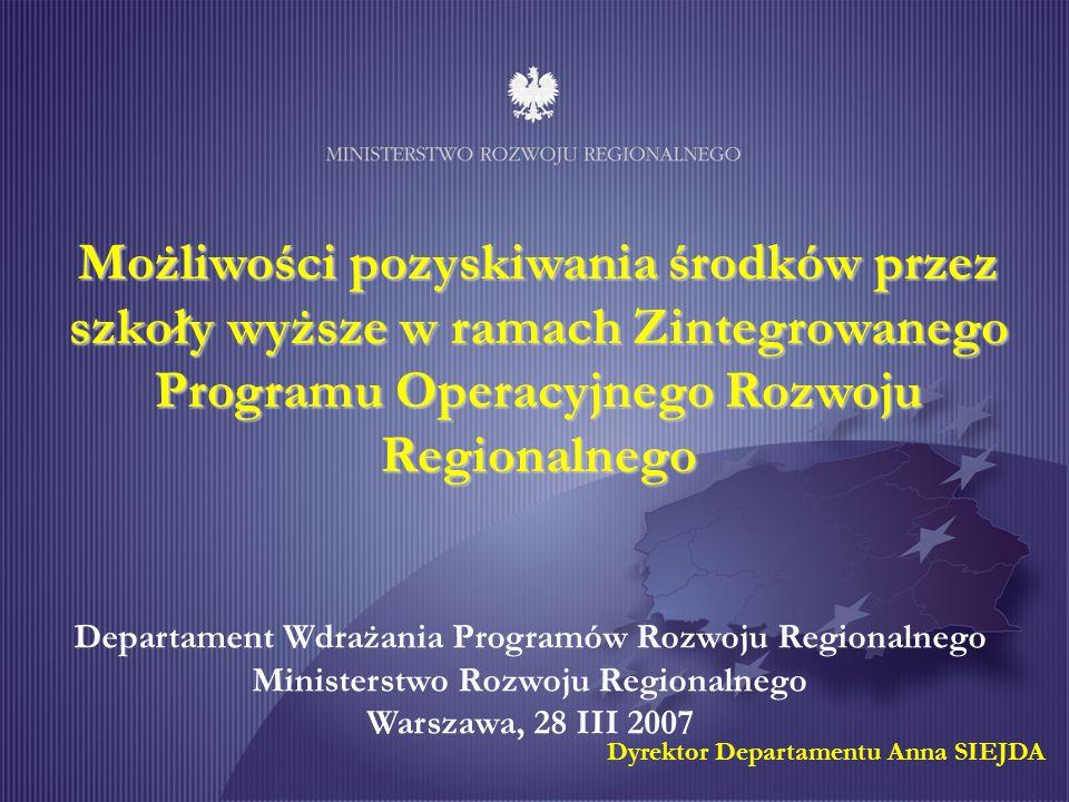 Możliwości pozyskiwania środków przez szkoły wyższe w ramach Zintegrowanego Programu Operacyjnego Rozwoju Regionalnego Departament Wdrażania Programów Rozwoju Regionalnego Ministerstwo Rozwoju Regionalnego Warszawa, 28 III 2007 Dyrektor Departamentu Anna SIEJDA