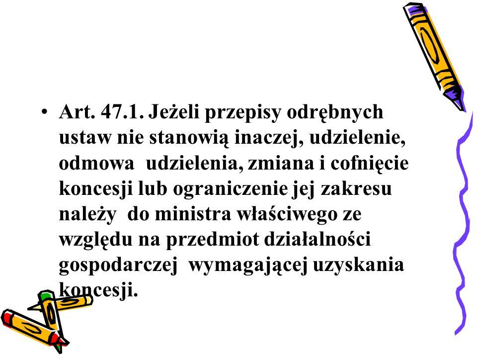 Art. 47.1. Jeżeli przepisy odrębnych ustaw nie stanowią inaczej, udzielenie, odmowa udzielenia, zmiana i cofnięcie koncesji lub ograniczenie jej zakre