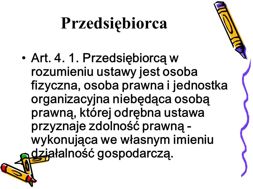 Przedsiębiorca Art. 4. 1. Przedsiębiorcą w rozumieniu ustawy jest osoba fizyczna, osoba prawna i jednostka organizacyjna niebędąca osobą prawną, które