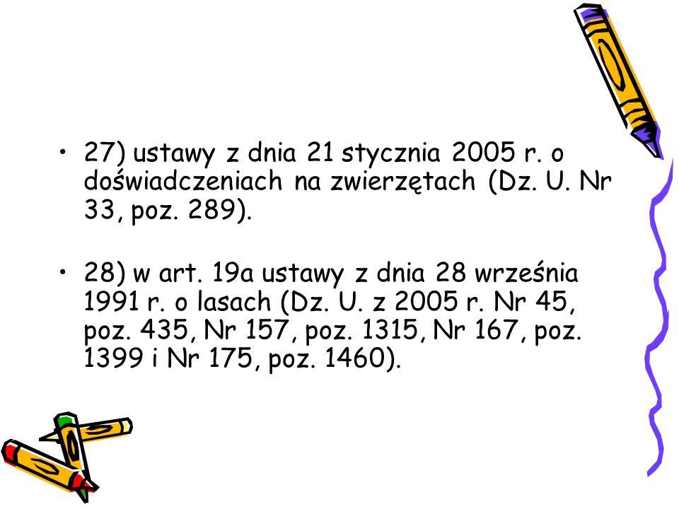 27) ustawy z dnia 21 stycznia 2005 r. o doświadczeniach na zwierzętach (Dz. U. Nr 33, poz. 289). 28) w art. 19a ustawy z dnia 28 września 1991 r. o la