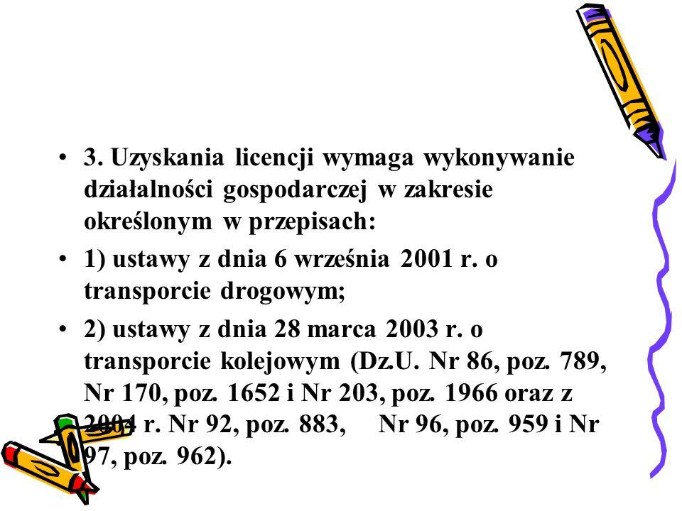 3. Uzyskania licencji wymaga wykonywanie działalności gospodarczej w zakresie określonym w przepisach: 1) ustawy z dnia 6 września 2001 r. o transporc
