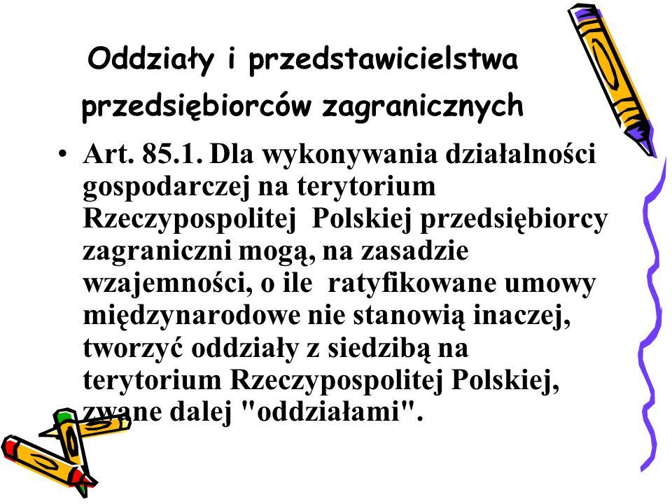 Oddziały i przedstawicielstwa przedsiębiorców zagranicznych Art. 85.1. Dla wykonywania działalności gospodarczej na terytorium Rzeczypospolitej Polski