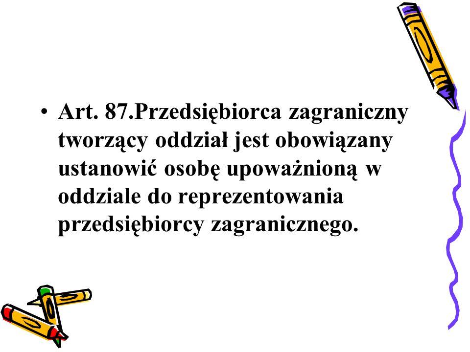 Art. 87.Przedsiębiorca zagraniczny tworzący oddział jest obowiązany ustanowić osobę upoważnioną w oddziale do reprezentowania przedsiębiorcy zagranicz
