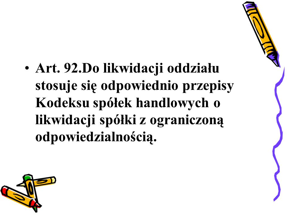 Art. 92.Do likwidacji oddziału stosuje się odpowiednio przepisy Kodeksu spółek handlowych o likwidacji spółki z ograniczoną odpowiedzialnością.