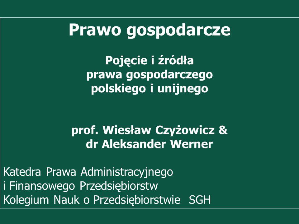Prof. Wiesław Czyżowicz, dr Aleksannder Werner Prawo gospodarcze Pojęcie i źródła prawa gospodarczego polskiego i unijnego prof. Wiesław Czyżowicz & d