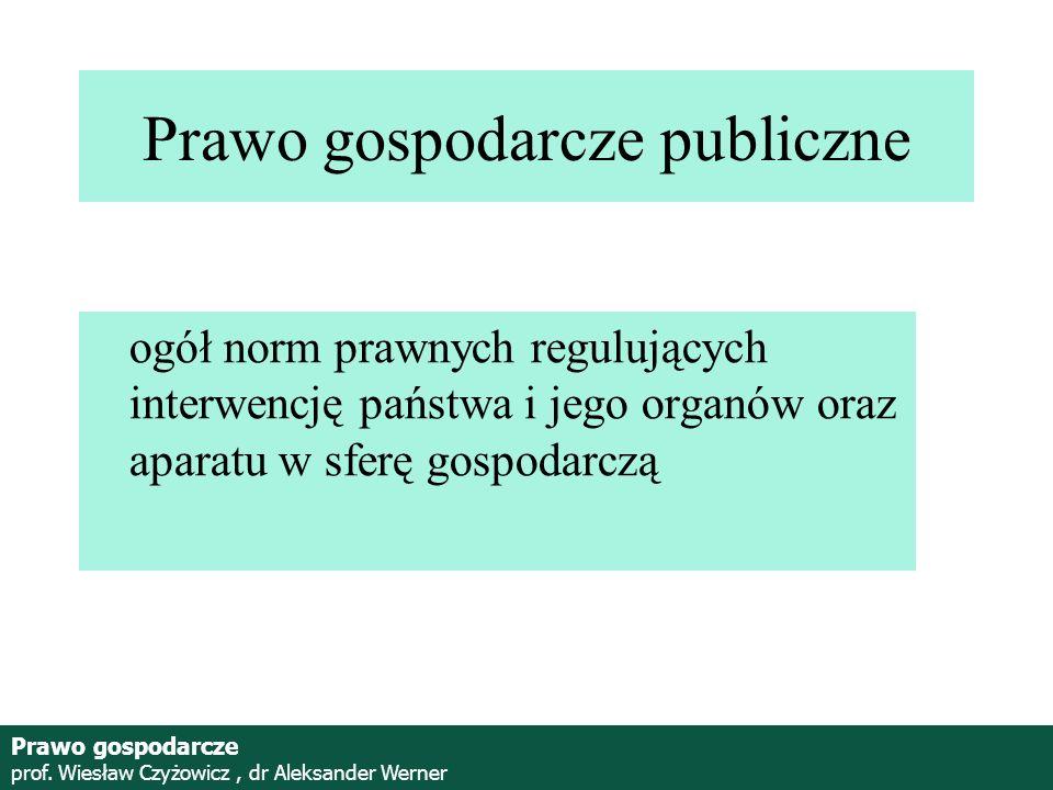 Prof. Wiesław Czyżowicz, dr Aleksannder Werner Prawo gospodarcze publiczne ogół norm prawnych regulujących interwencję państwa i jego organów oraz apa