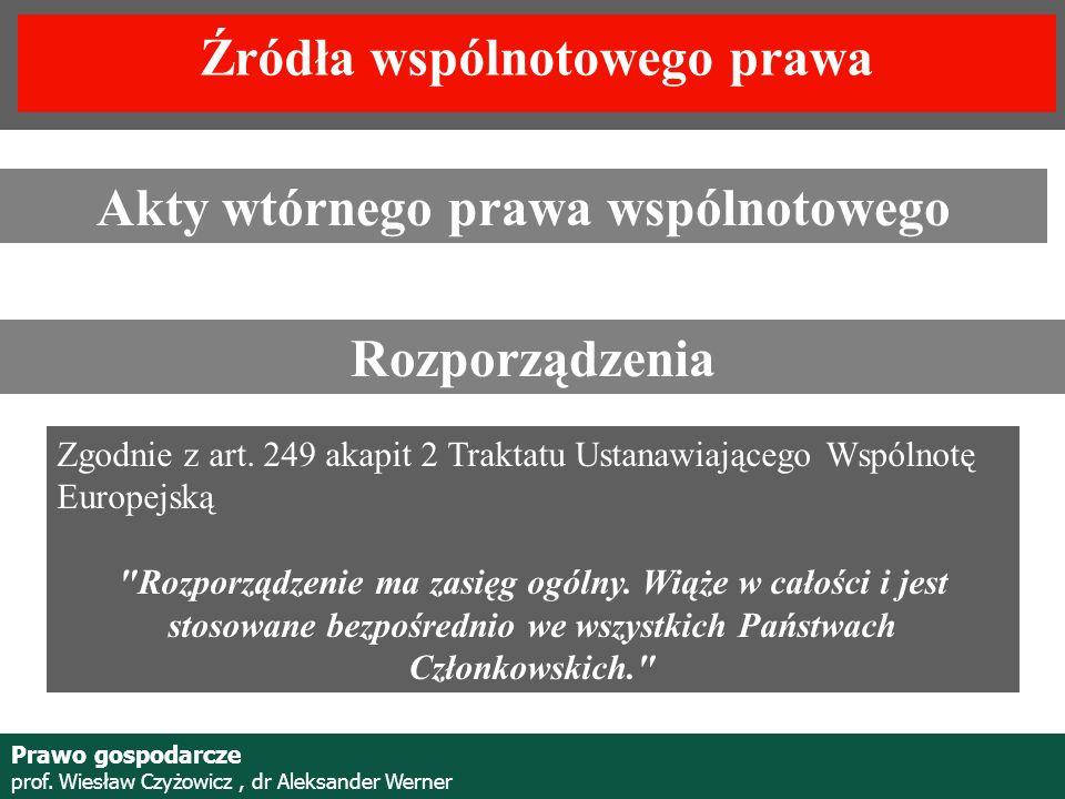 Prof. Wiesław Czyżowicz, dr Aleksannder Werner Akty wtórnego prawa wspólnotowego Rozporządzenia Zgodnie z art. 249 akapit 2 Traktatu Ustanawiającego W