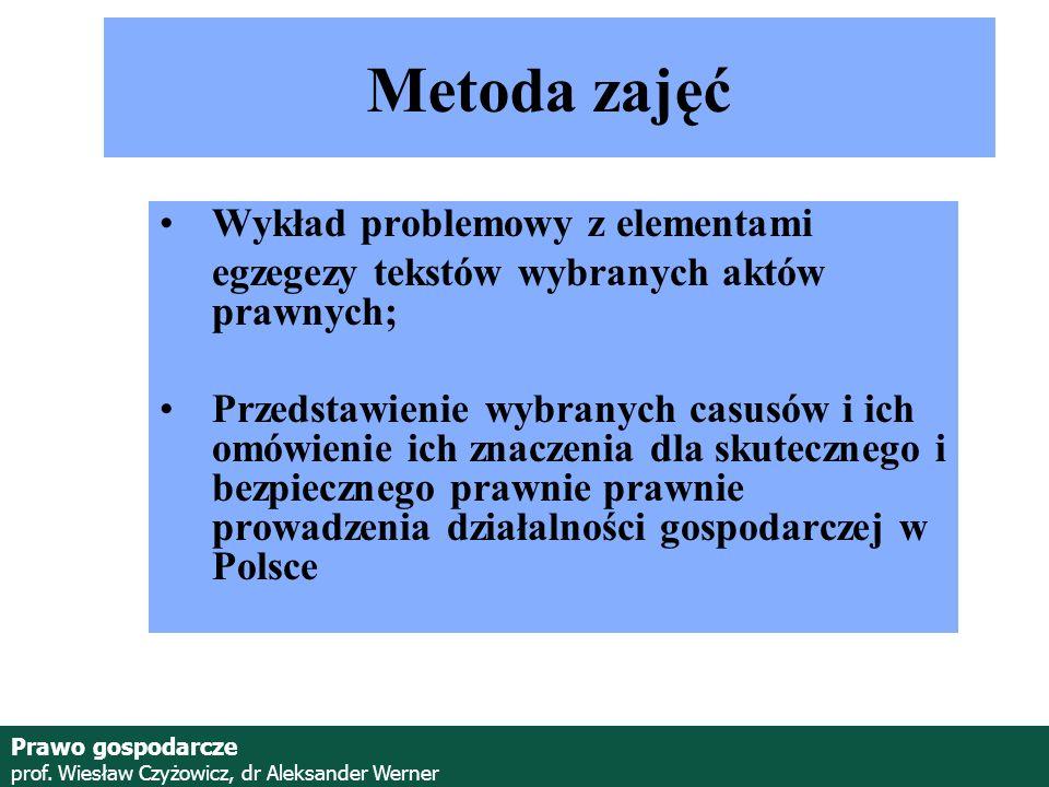 Prawo gospodarcze prof. Wiesław Czyżowicz, dr Aleksander Werner Metoda zajęć Wykład problemowy z elementami egzegezy tekstów wybranych aktów prawnych;