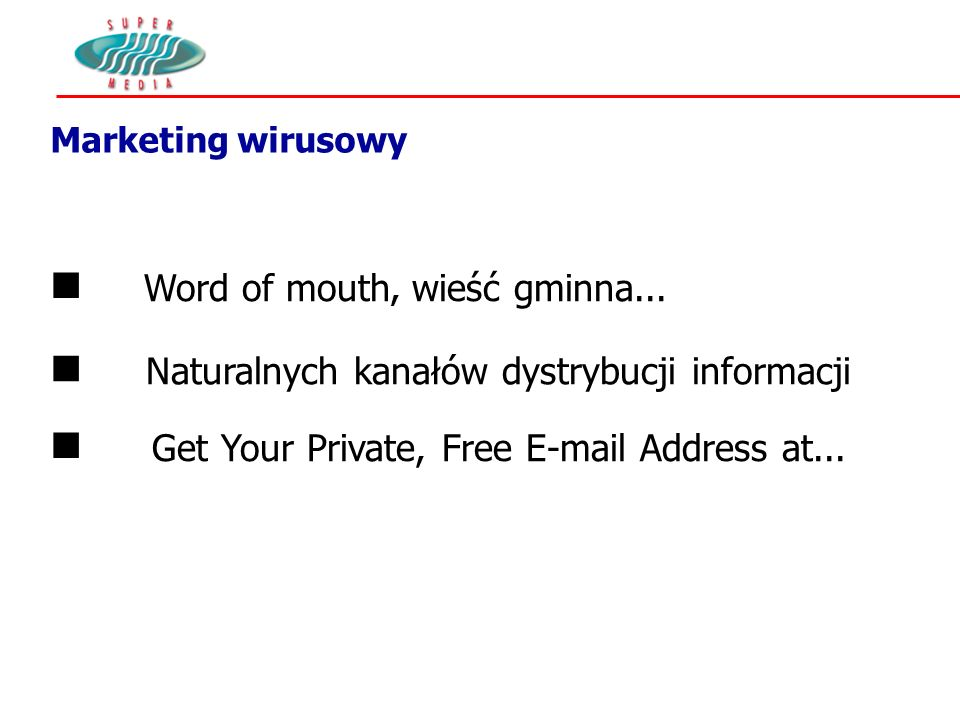 Marketing wirusowy n Naturalnych kanałów dystrybucji informacji n Word of mouth, wieść gminna... n Get Your Private, Free E-mail Address at...