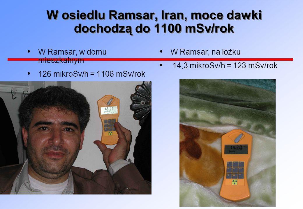 W osiedlu Ramsar, Iran, moce dawki dochodzą do 1100 mSv/rok W Ramsar, w domu mieszkalnym 126 mikroSv/h = 1106 mSv/rok W Ramsar, na łóżku 14,3 mikroSv/