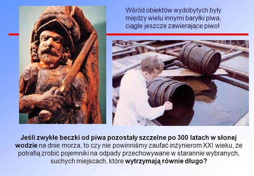 Wśród obiektów wydobytych były między wielu innymi baryłki piwa, ciągle jeszcze zawierające piwo! Jeśli zwykłe beczki od piwa pozostały szczelne po 30
