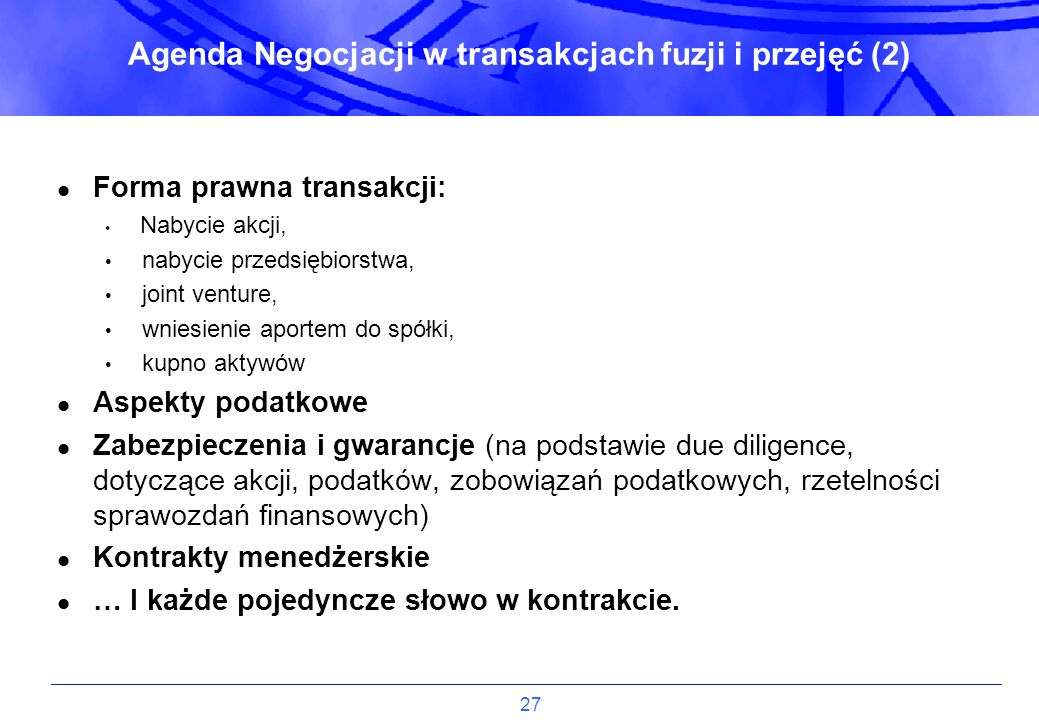 27 Agenda Negocjacji w transakcjach fuzji i przejęć (2) Forma prawna transakcji: Nabycie akcji, nabycie przedsiębiorstwa, joint venture, wniesienie ap