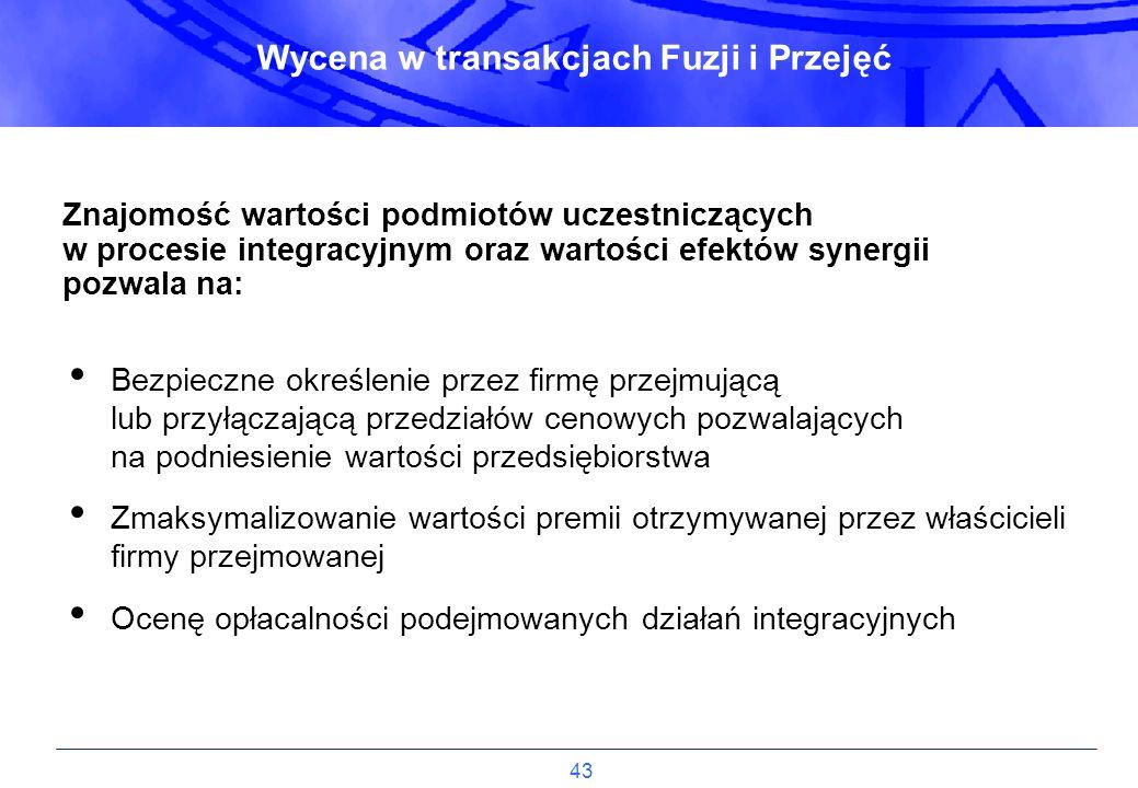 43 Wycena w transakcjach Fuzji i Przejęć Znajomość wartości podmiotów uczestniczących w procesie integracyjnym oraz wartości efektów synergii pozwala
