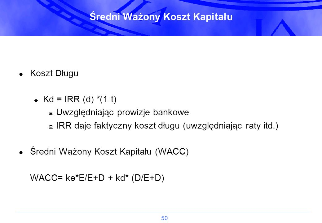 50 Koszt Długu u Kd = IRR (d) *(1-t) : Uwzględniając prowizje bankowe : IRR daje faktyczny koszt długu (uwzględniając raty itd.) Średni Ważony Koszt K
