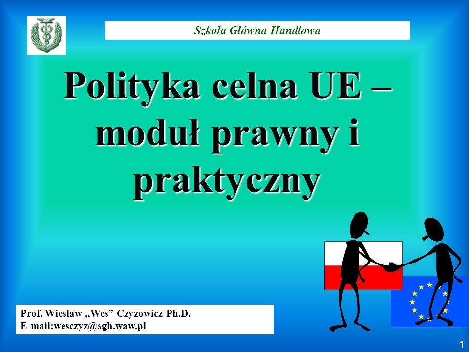1 Szkoła Główna Handlowa Prof. Wieslaw Wes Czyzowicz Ph.D. E-mail:wesczyz@sgh.waw.pl Polityka celna UE – moduł prawny i praktyczny