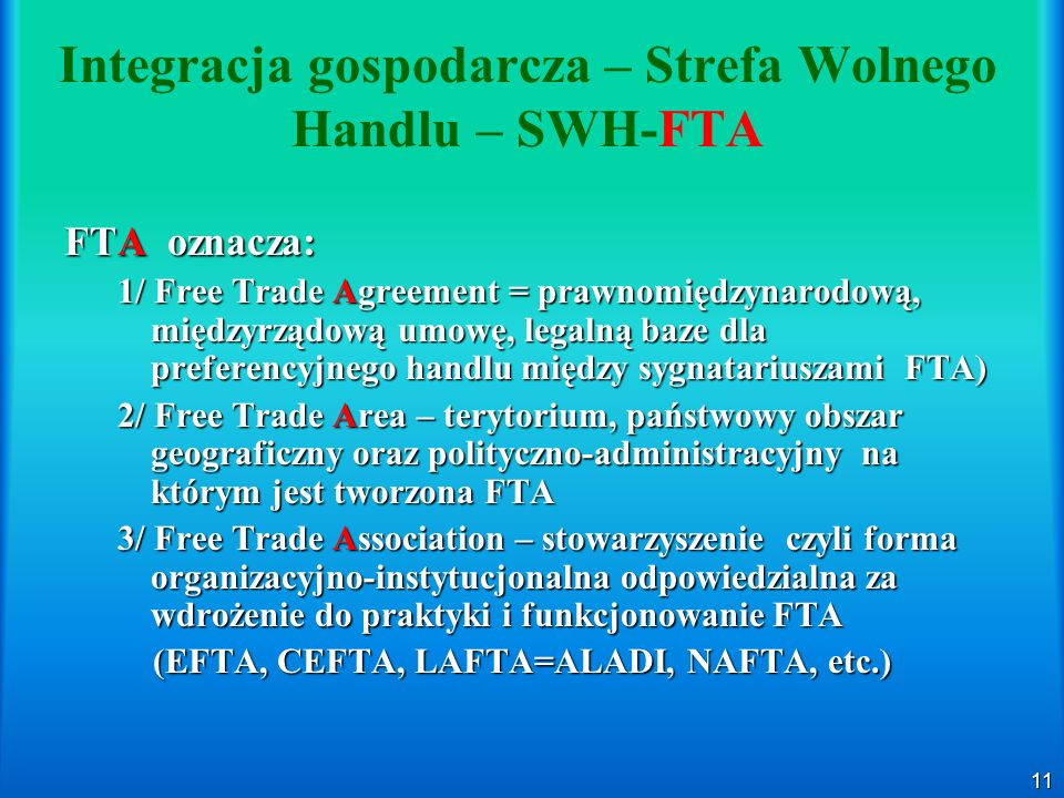 11 Integracja gospodarcza – Strefa Wolnego Handlu – SWH-FTA FTA oznacza: 1/ Free Trade Agreement = prawnomiędzynarodową, międzyrządową umowę, legalną