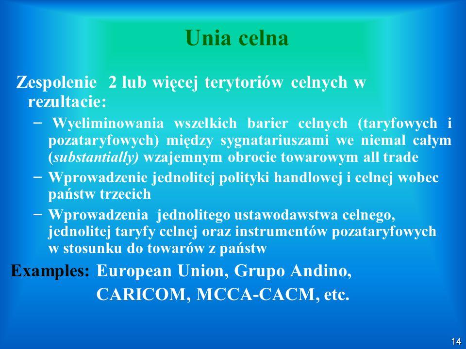 14 Unia celna Zespolenie 2 lub więcej terytoriów celnych w rezultacie: – – Wyeliminowania wszelkich barier celnych (taryfowych i pozataryfowych) międz