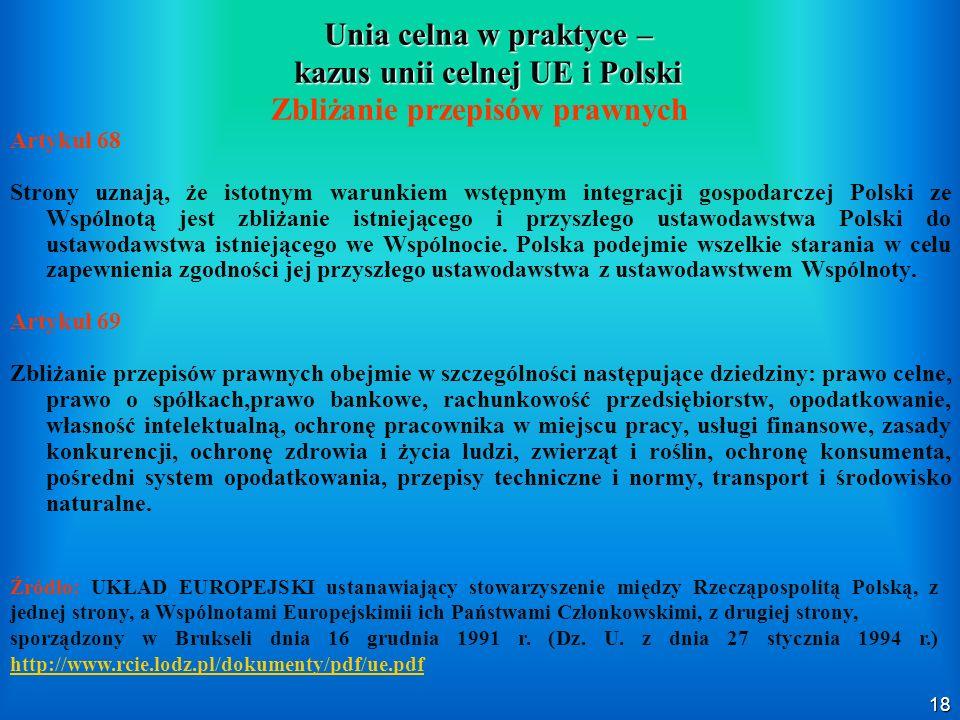 18 Unia celna w praktyce – kazus unii celnej UE i Polski Zbliżanie przepisów prawnych Artykuł 68 Strony uznają, że istotnym warunkiem wstępnym integra