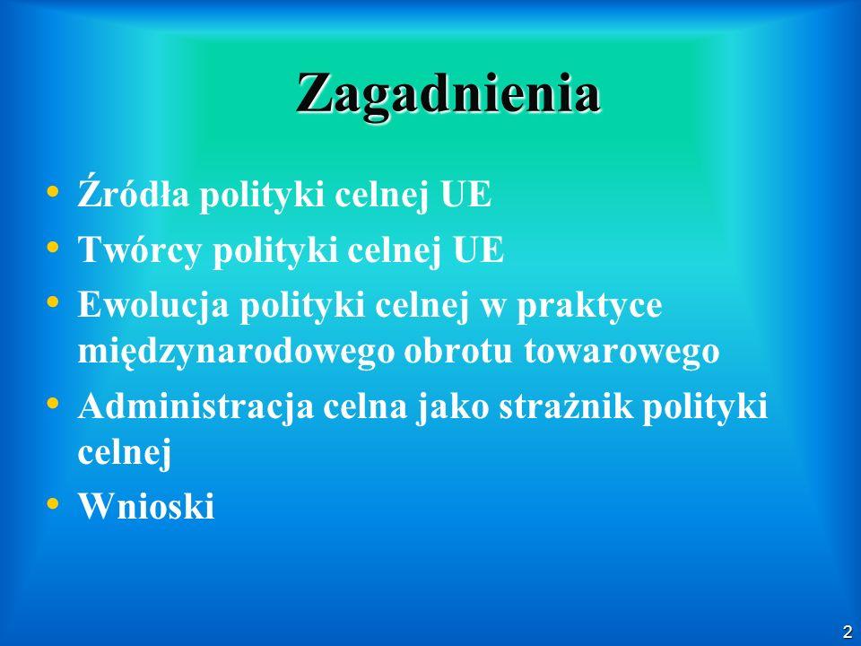 2 Zagadnienia Źródła polityki celnej UE Twórcy polityki celnej UE Ewolucja polityki celnej w praktyce międzynarodowego obrotu towarowego Administracja