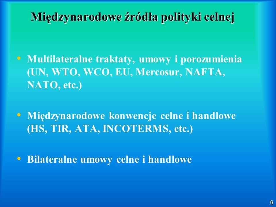 6 Międzynarodowe źródła polityki celnej Multilateralne traktaty, umowy i porozumienia (UN, WTO, WCO, EU, Mercosur, NAFTA, NATO, etc.) Międzynarodowe k