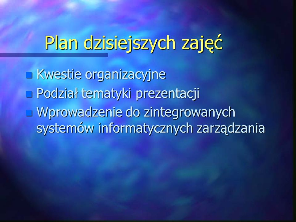 Plan dzisiejszych zajęć n Kwestie organizacyjne n Podział tematyki prezentacji n Wprowadzenie do zintegrowanych systemów informatycznych zarządzania