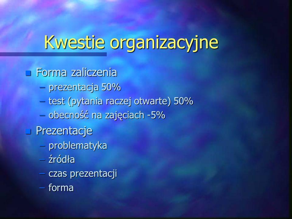 Kwestie organizacyjne n Forma zaliczenia –prezentacja 50% –test (pytania raczej otwarte) 50% –obecność na zajęciach -5% n Prezentacje –problematyka –źródła –czas prezentacji –forma
