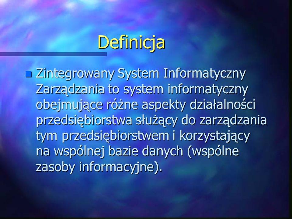 Definicja n Zintegrowany System Informatyczny Zarządzania to system informatyczny obejmujące różne aspekty działalności przedsiębiorstwa służący do zarządzania tym przedsiębiorstwem i korzystający na wspólnej bazie danych (wspólne zasoby informacyjne).