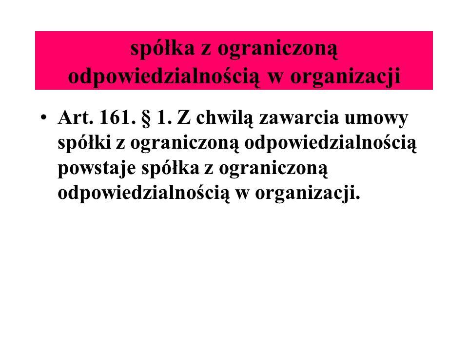 spółka z ograniczoną odpowiedzialnością w organizacji Art. 161. § 1. Z chwilą zawarcia umowy spółki z ograniczoną odpowiedzialnością powstaje spółka z
