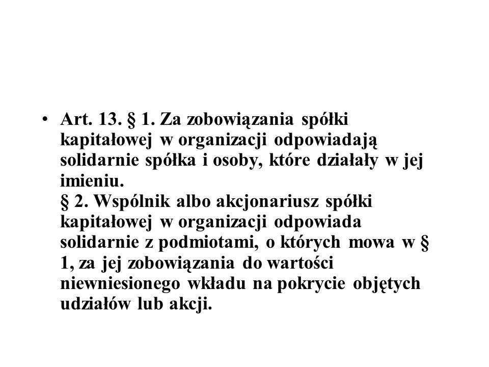 Art. 13. § 1. Za zobowiązania spółki kapitałowej w organizacji odpowiadają solidarnie spółka i osoby, które działały w jej imieniu. § 2. Wspólnik albo