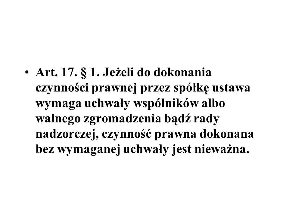 Art. 17. § 1. Jeżeli do dokonania czynności prawnej przez spółkę ustawa wymaga uchwały wspólników albo walnego zgromadzenia bądź rady nadzorczej, czyn