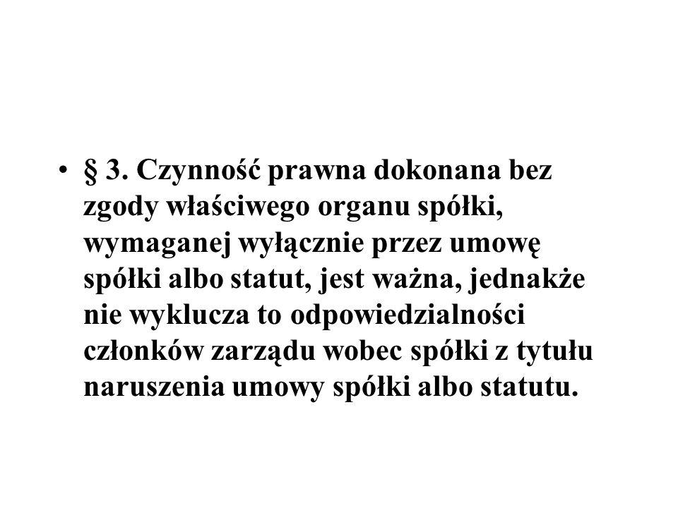 § 3. Czynność prawna dokonana bez zgody właściwego organu spółki, wymaganej wyłącznie przez umowę spółki albo statut, jest ważna, jednakże nie wyklucz