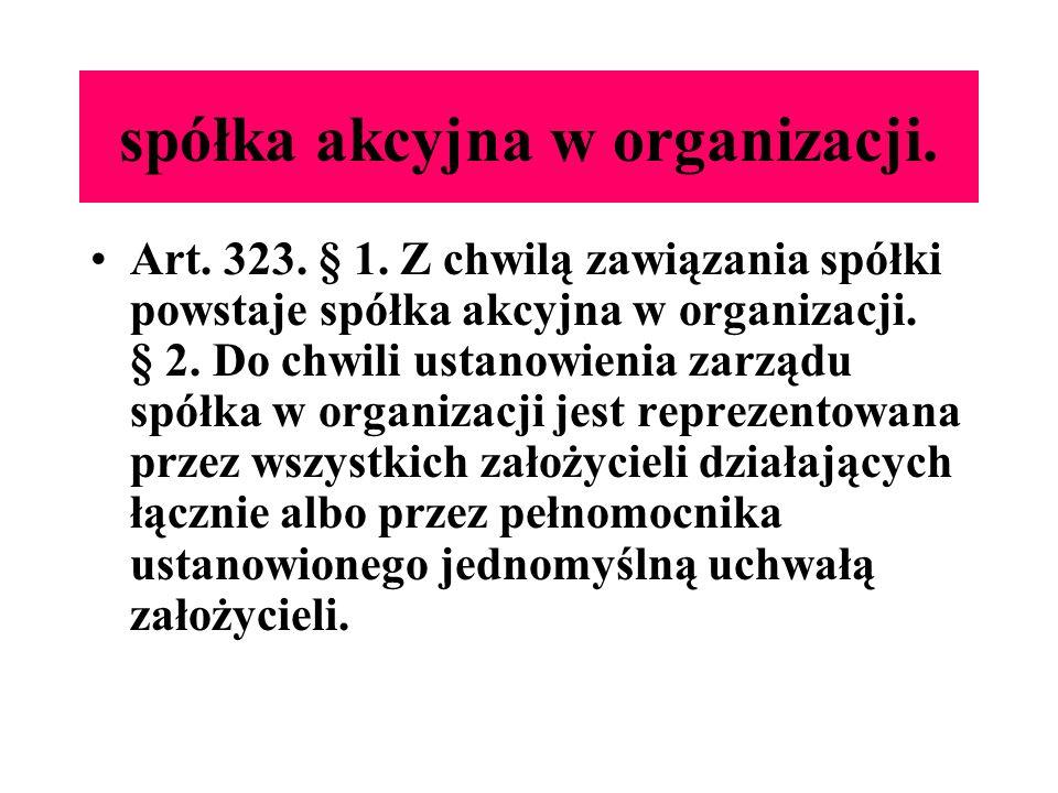 spółka akcyjna w organizacji. Art. 323. § 1. Z chwilą zawiązania spółki powstaje spółka akcyjna w organizacji. § 2. Do chwili ustanowienia zarządu spó