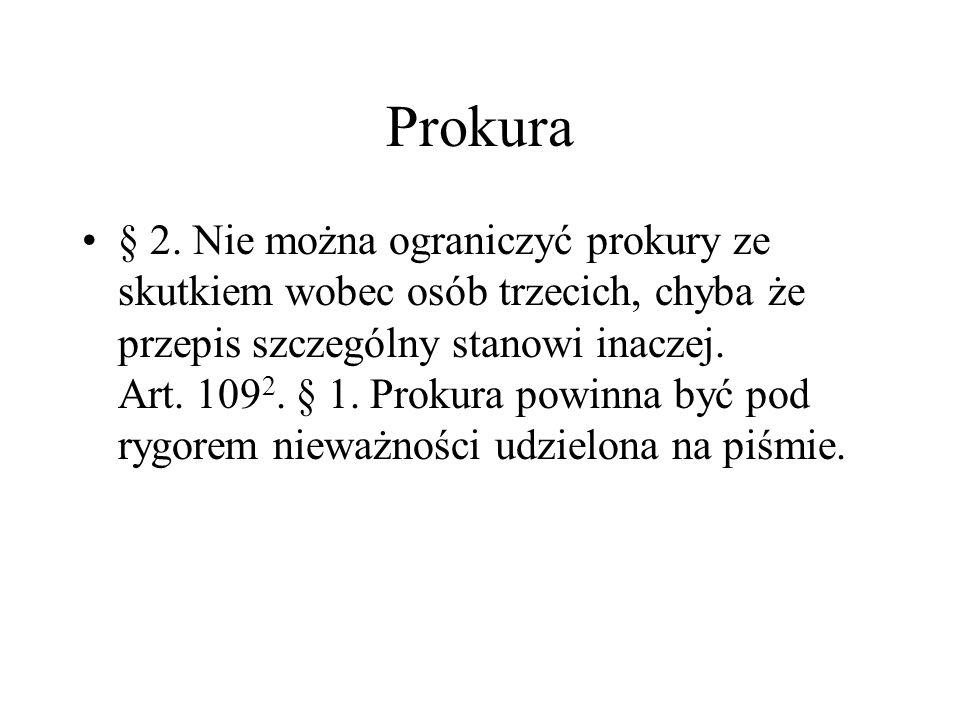 Prokura § 2. Nie można ograniczyć prokury ze skutkiem wobec osób trzecich, chyba że przepis szczególny stanowi inaczej. Art. 109 2. § 1. Prokura powin