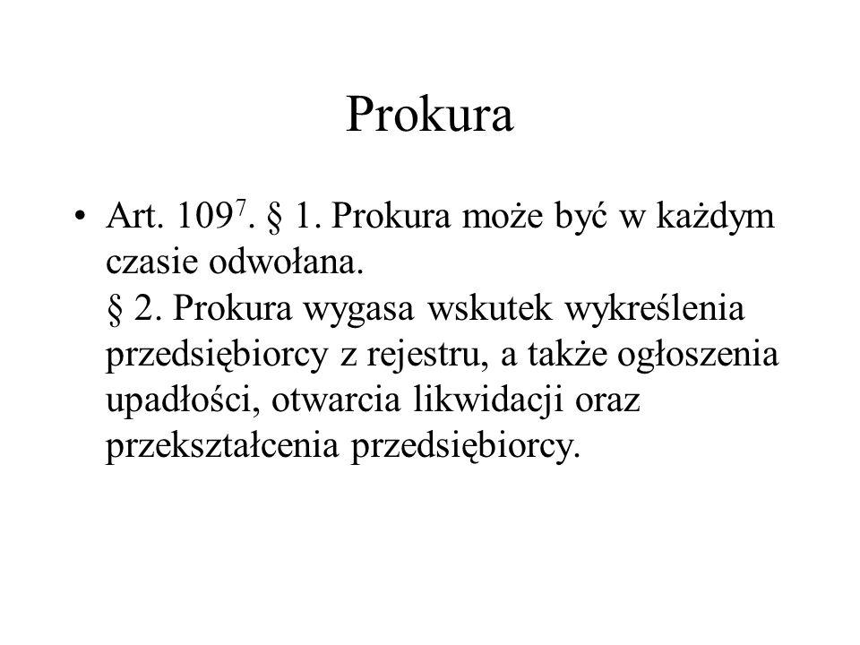 Prokura Art. 109 7. § 1. Prokura może być w każdym czasie odwołana. § 2. Prokura wygasa wskutek wykreślenia przedsiębiorcy z rejestru, a także ogłosze