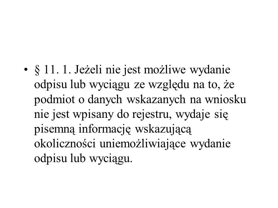 § 11. 1. Jeżeli nie jest możliwe wydanie odpisu lub wyciągu ze względu na to, że podmiot o danych wskazanych na wniosku nie jest wpisany do rejestru,