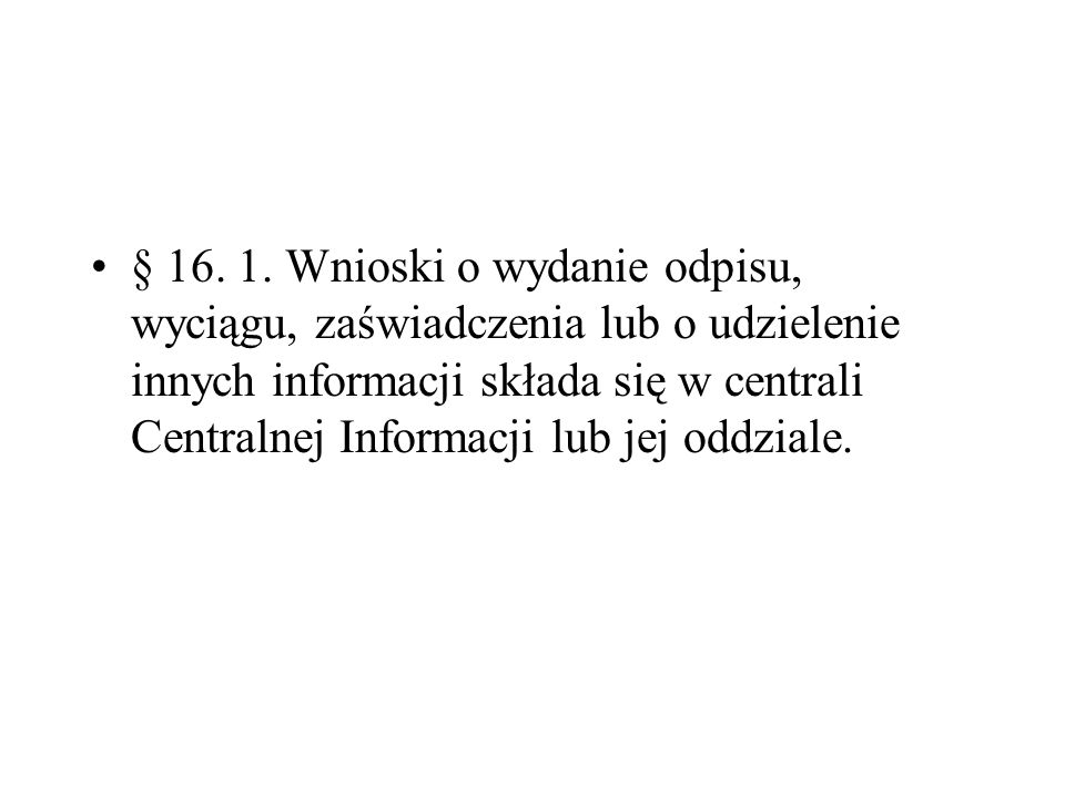 § 16. 1. Wnioski o wydanie odpisu, wyciągu, zaświadczenia lub o udzielenie innych informacji składa się w centrali Centralnej Informacji lub jej oddzi