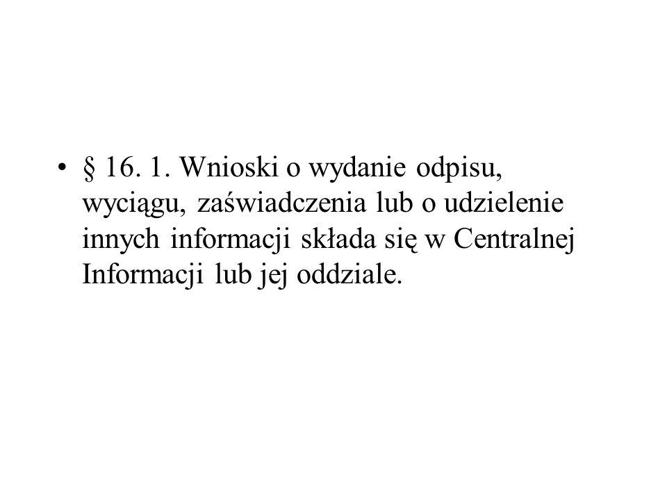 § 16. 1. Wnioski o wydanie odpisu, wyciągu, zaświadczenia lub o udzielenie innych informacji składa się w Centralnej Informacji lub jej oddziale.