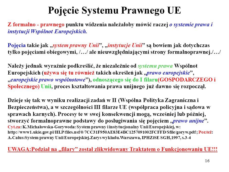 Pojęcie Systemu Prawnego UE 16 Z formalno - prawnego punktu widzenia należałoby mówić raczej o systemie prawa i instytucji Wspólnot Europejskich. Poję