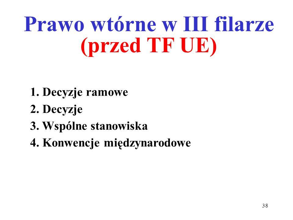 1. Decyzje ramowe 2. Decyzje 3. Wspólne stanowiska 4. Konwencje międzynarodowe Prawo wtórne w III filarze (przed TF UE) 38