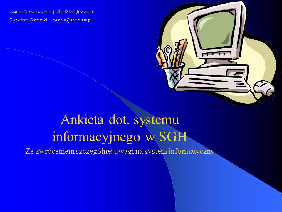 Ankieta dot. systemu informacyjnego w SGH Ze zwróceniem szczególnej uwagi na system informatyczny Joanna Nowakowska jn20548@sgh.waw.pl Radosław Gajews