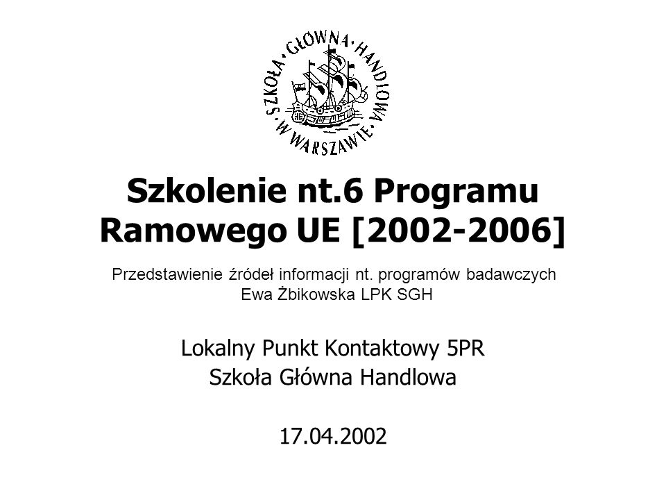 Szkolenie nt.6 Programu Ramowego UE [2002-2006] Lokalny Punkt Kontaktowy 5PR Szkoła Główna Handlowa 17.04.2002 Przedstawienie źródeł informacji nt.