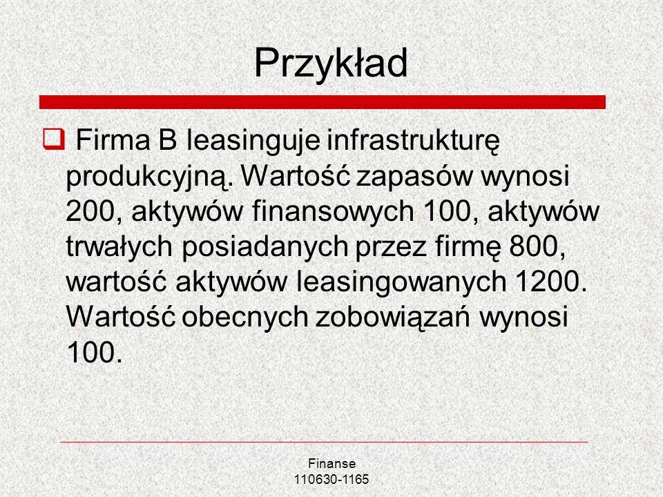 Finanse 110630-1165 Przykład Firma B leasinguje infrastrukturę produkcyjną. Wartość zapasów wynosi 200, aktywów finansowych 100, aktywów trwałych posi