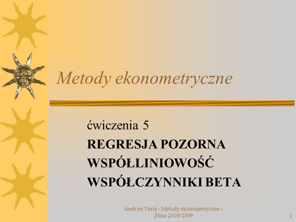 Andrzej Torój - Metody ekonometryczne – Zima 2008/20091 Metody ekonometryczne ćwiczenia 5 REGRESJA POZORNA WSPÓŁLINIOWOŚĆ WSPÓŁCZYNNIKI BETA