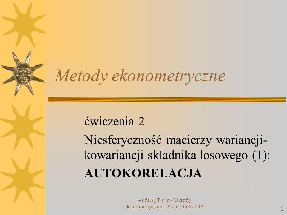 1 Metody ekonometryczne ćwiczenia 2 Niesferyczność macierzy wariancji- kowariancji składnika losowego (1): AUTOKORELACJA Andrzej Torój - Metody ekonom