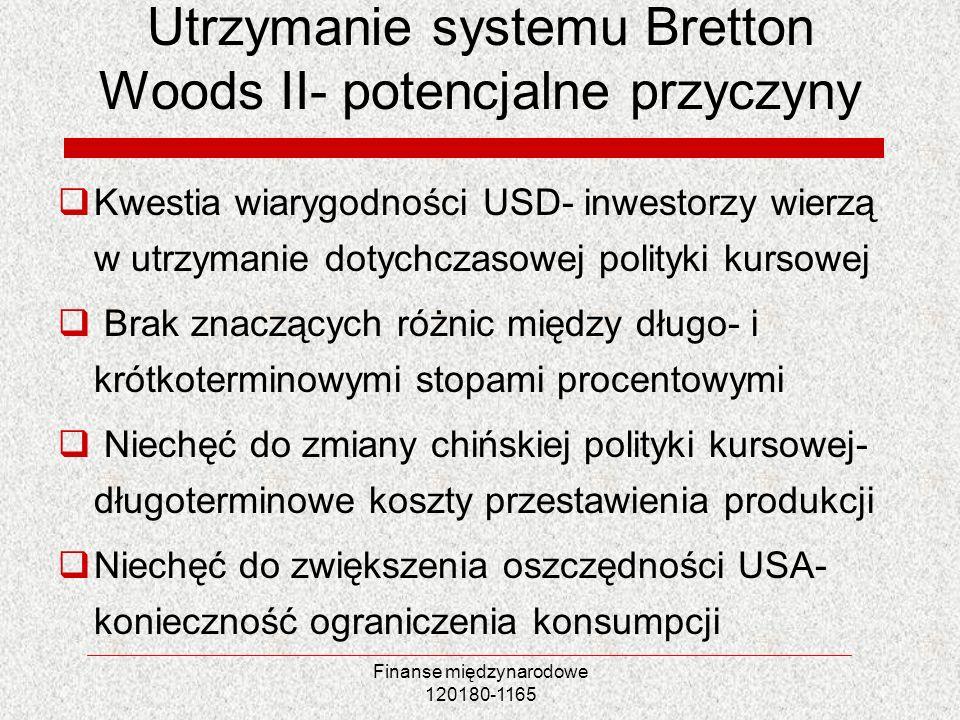 Finanse międzynarodowe 120180-1165 Utrzymanie systemu Bretton Woods II- potencjalne przyczyny Kwestia wiarygodności USD- inwestorzy wierzą w utrzymani