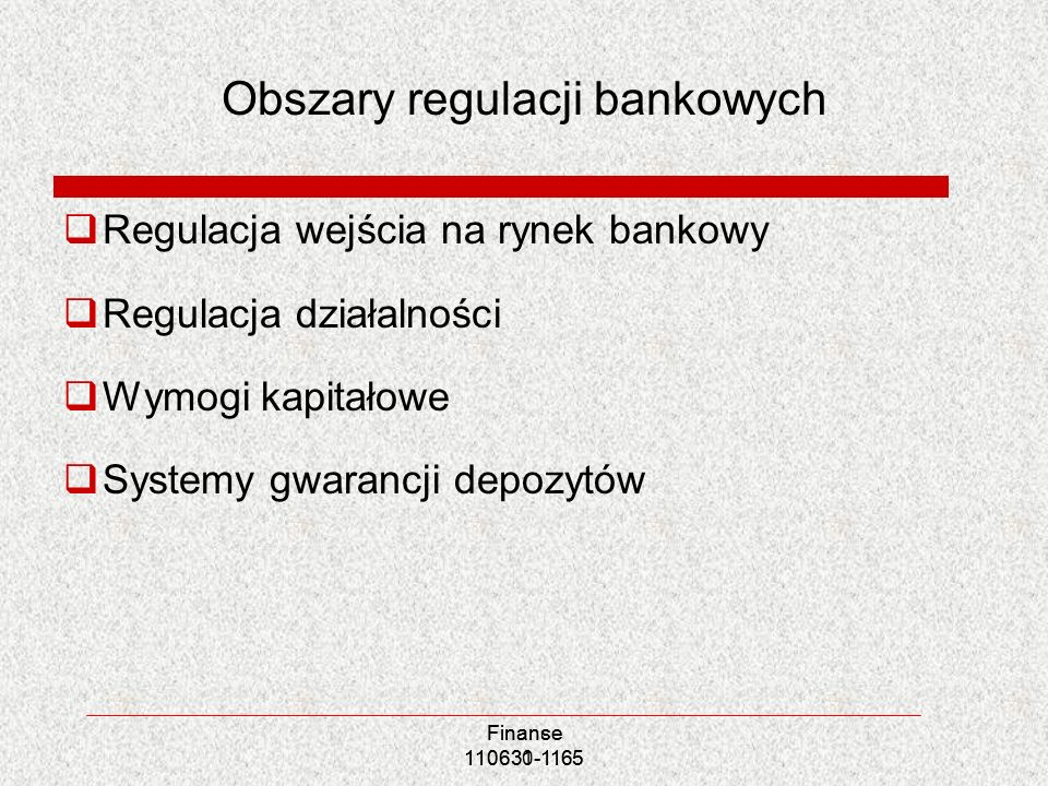 Finance 110631-1165 Obszary regulacji bankowych Regulacja wejścia na rynek bankowy Regulacja działalności Wymogi kapitałowe Systemy gwarancji depozytó
