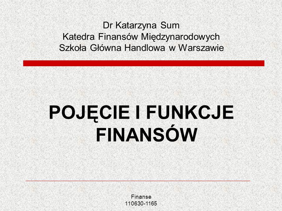Finanse 110630-1165 Dr Katarzyna Sum Katedra Finansów Międzynarodowych Szkoła Główna Handlowa w Warszawie POJĘCIE I FUNKCJE FINANSÓW